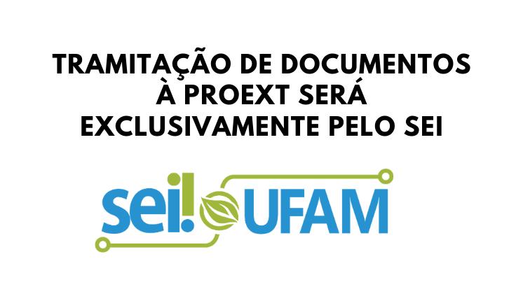 Documentos destinados à Proext deverão ser instaurados e tramitados exclusivamente pelo SEI Ufam